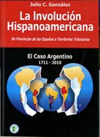 """Portada del libro """"La Involución Hispanoamericana. De Provincias de las Españas a Territorios Tributarios. El Caso Argentino 1711-2010""""."""